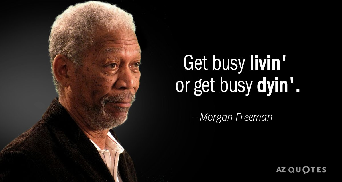Morgan Freeman quote: Get busy livin' or get busy dyin'.