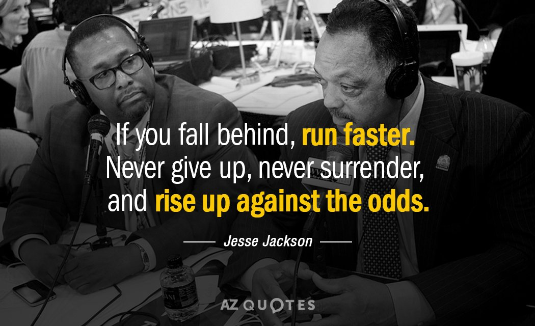 Jesse Jackson quote: If you fall behind, run faster. Never give up, never surrender, and rise...