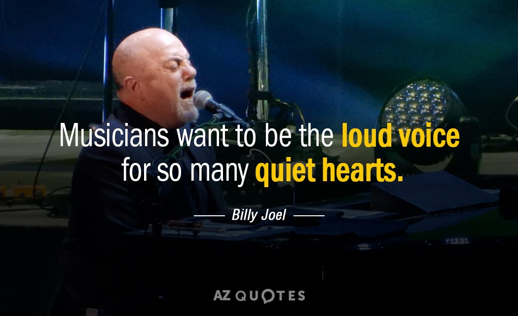 Billy Joel quote: Musicians want to be the loud voice for so many quiet hearts.