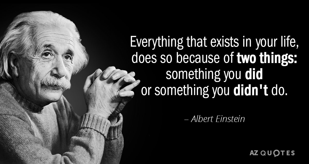 Albert Einstein quote: Everything that exists in your life, does so because of two things: something...