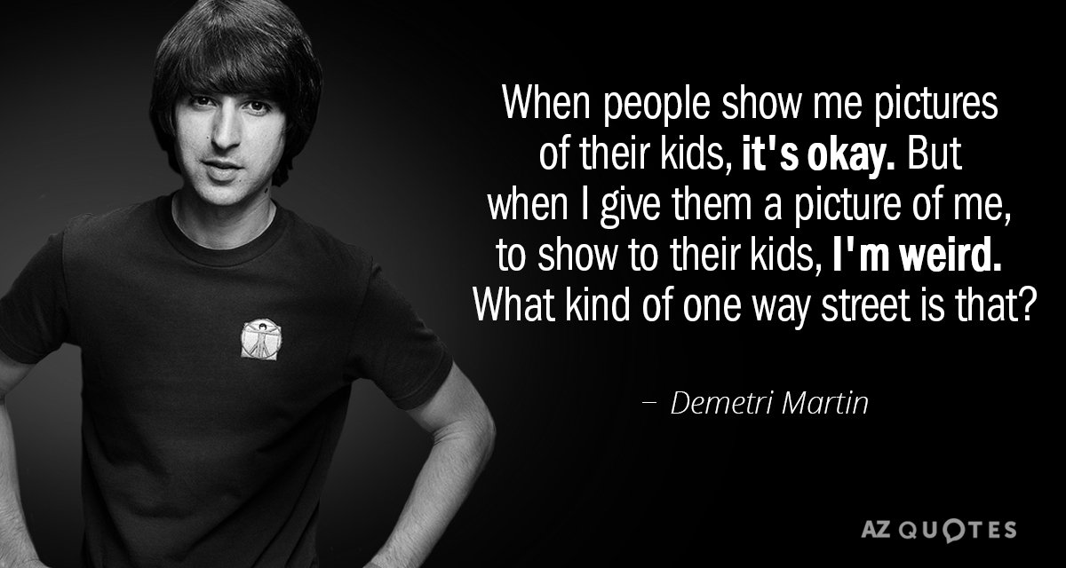 Demetri Martin Quote When People Show Me Pictures Of Their Kids It S Okay