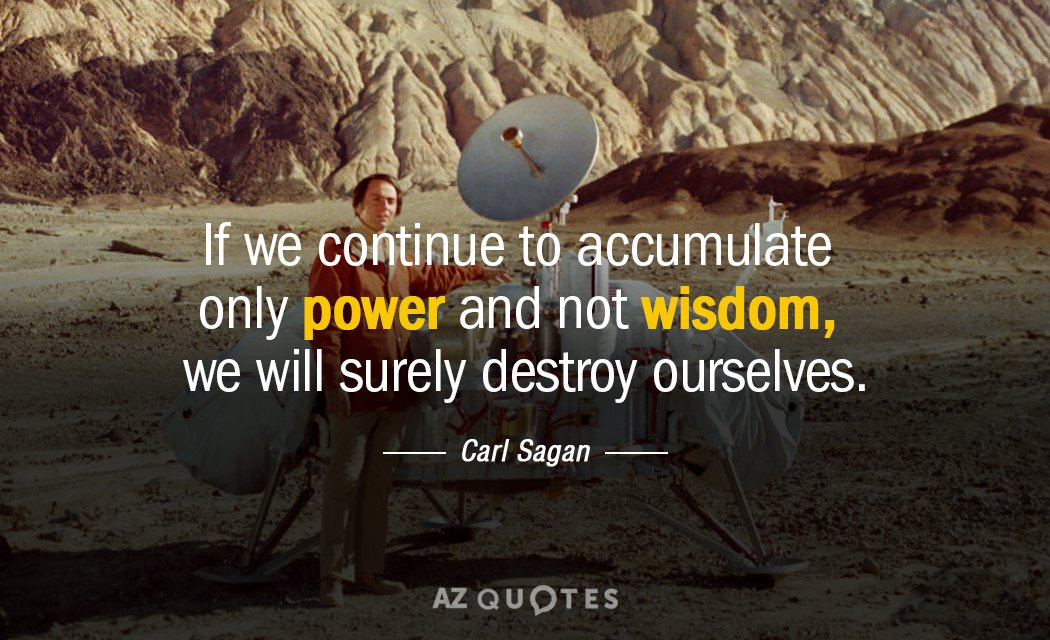 Carl Sagan quote: If we continue to accumulate only power and not wisdom, we will surely...