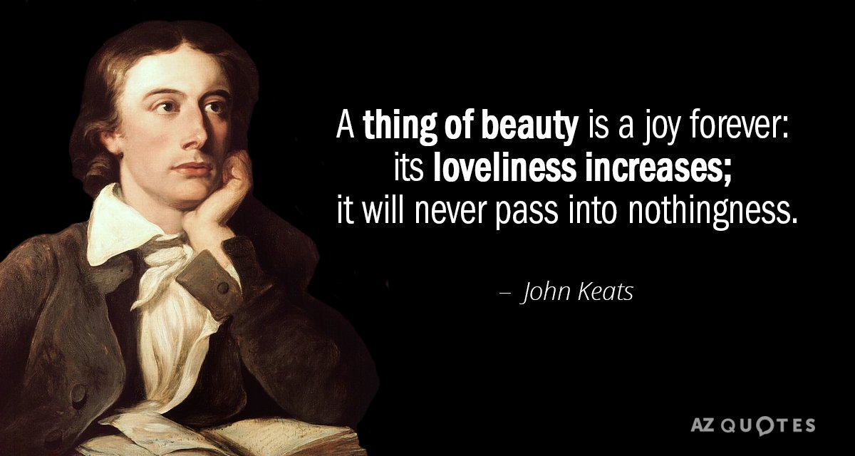 John Keats quote: A thing of beauty is a joy forever: its loveliness increases; it will...