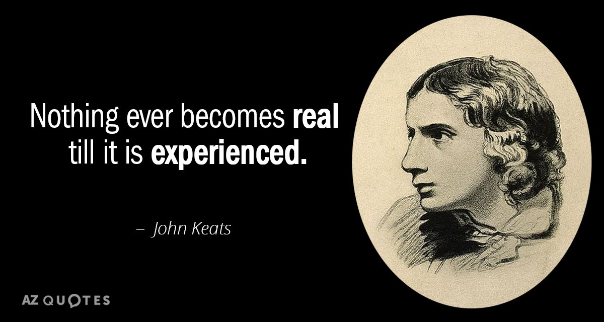 John Keats quote: Nothing ever becomes real till it is experienced.