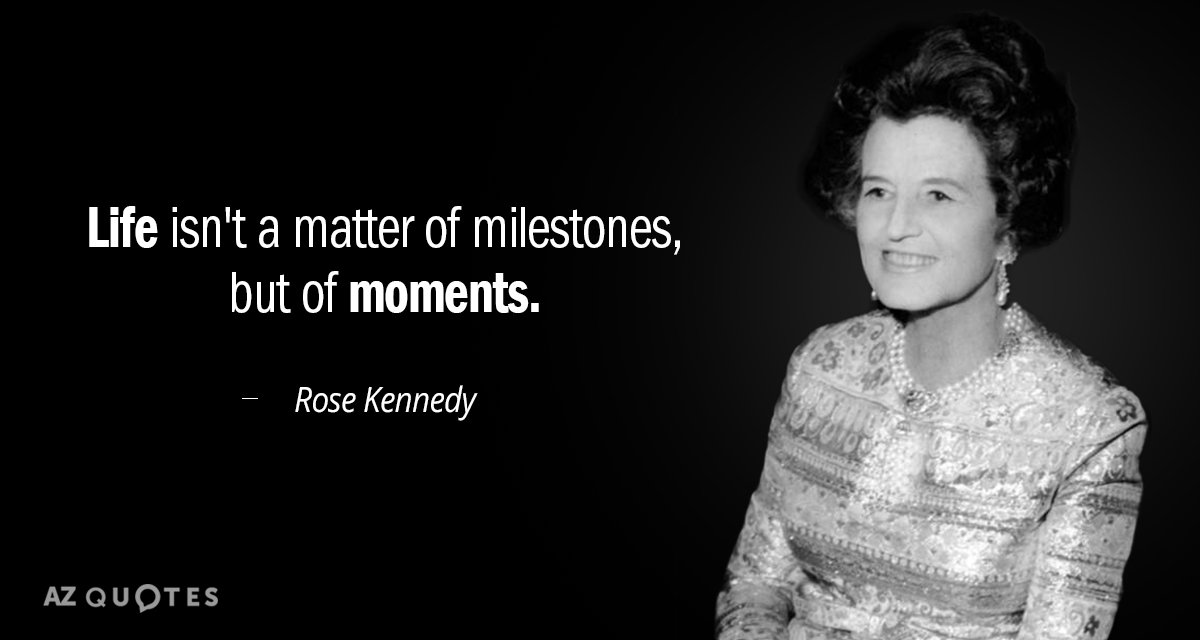Rose Kennedy quote: Life isn't a matter of milestones, but of moments.