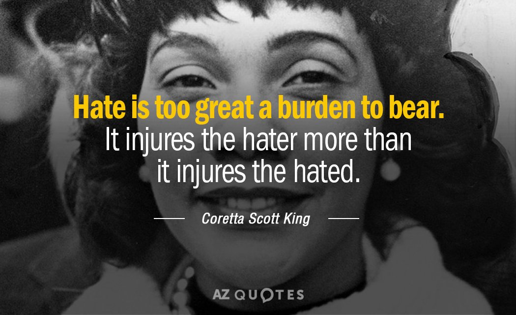 Coretta Scott King quote: Hate is too great a burden to bear. It injures the hater...
