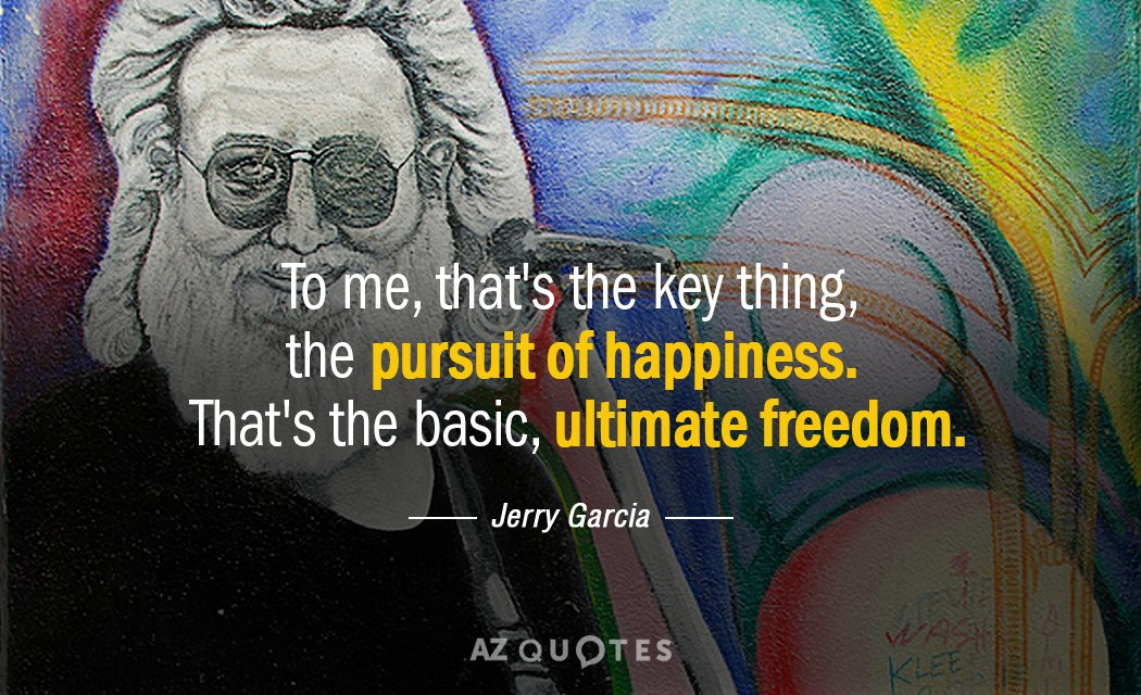 Jerry Garcia quote: To me, that's the key thing, the pursuit of happiness. That's the basic...