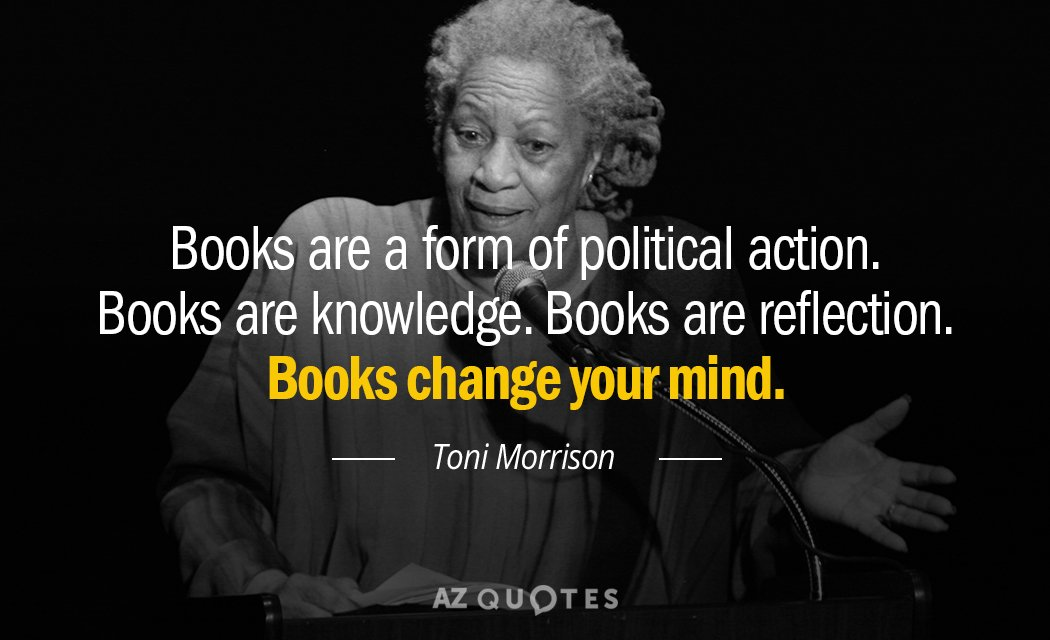 Toni Morrison quote: Books ARE a form of political action. Books are knowledge. Books are reflection...