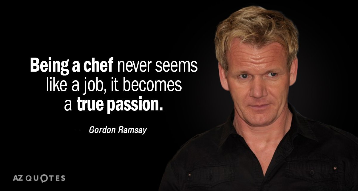 Gordon Ramsay quote: Being a chef never seems like a job, it becomes a true passion.