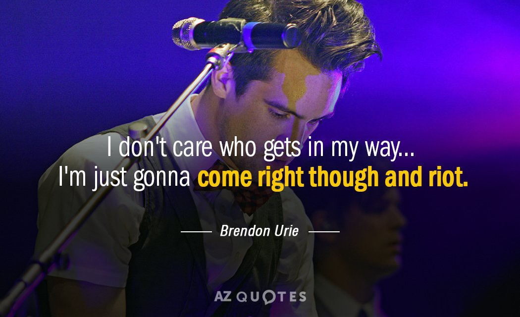 Brendon Urie quote: I don't care who gets in my way... I'm just gonna come right...