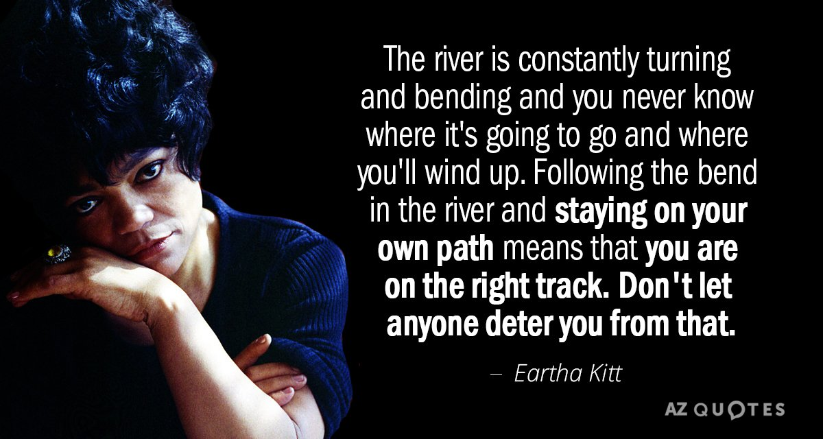Eartha Kitt quote: The river is constantly turning and bending and you never know where it's...