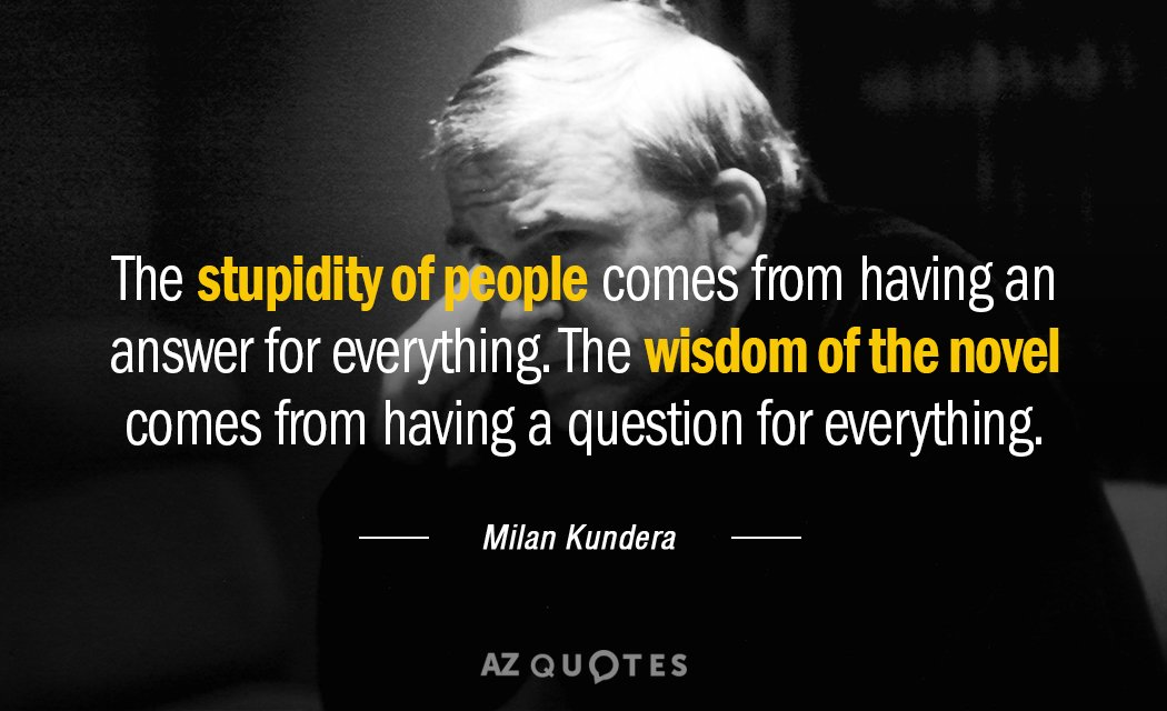 Milan Kundera quote: The stupidity of people comes from having an answer for everything. The wisdom...
