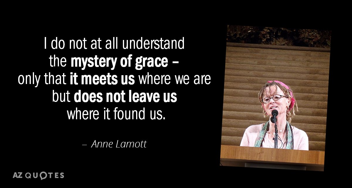 Anne Lamott quote: I do not at all understand the mystery of grace - only that...