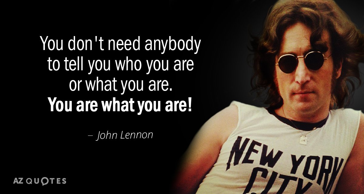 John Lennon quote: You don't need anybody to tell you who you are or what you...