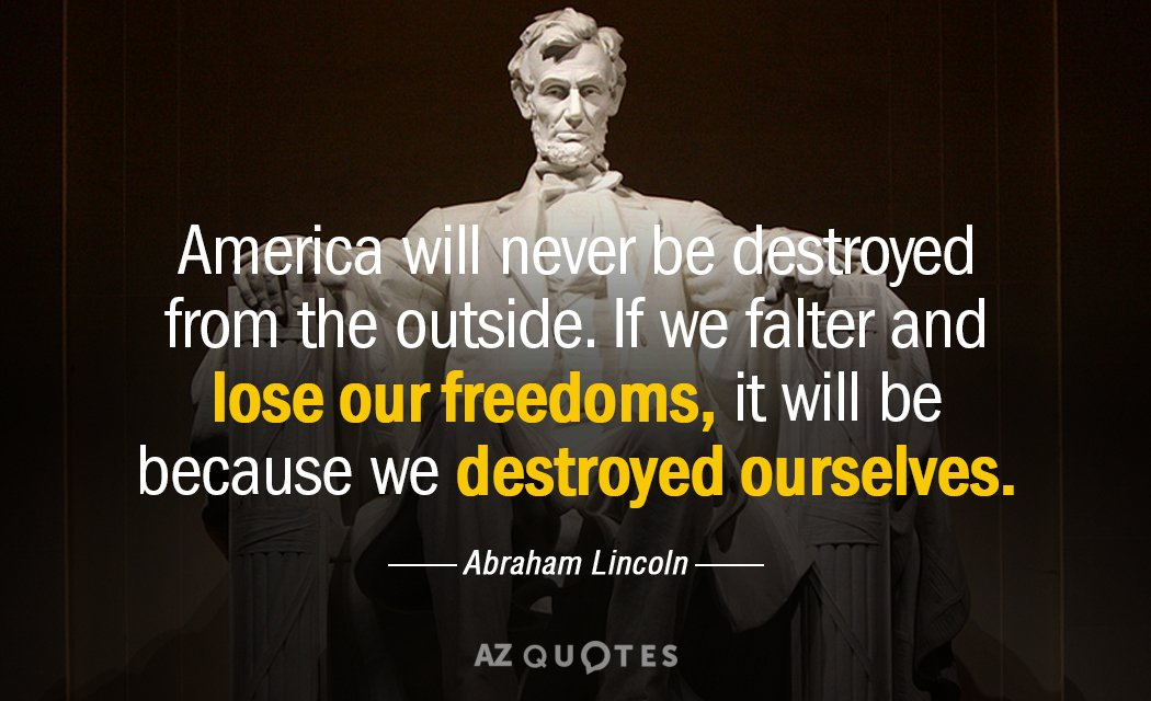 America will never be destroyed from the outside. If we falter and lose our freedoms, it will be because we destroyed ourselves. - Abraham Lincoln