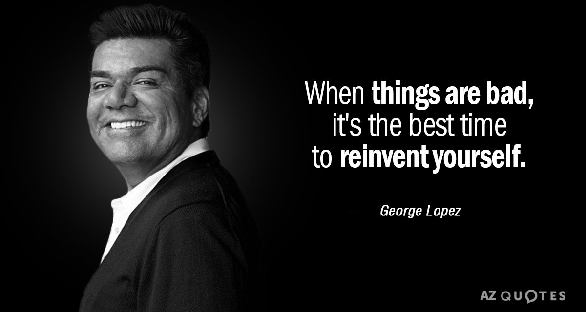 George Lopez quote: When things are bad, it's the best time to reinvent yourself.