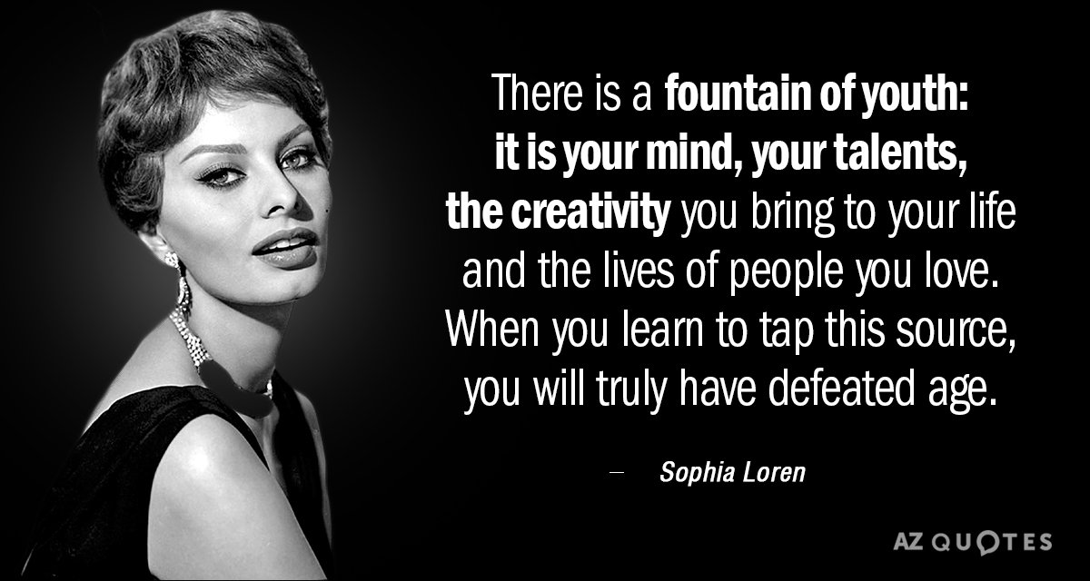 Sophia Loren quote: There is a fountain of youth: it is your mind, your talents, the...