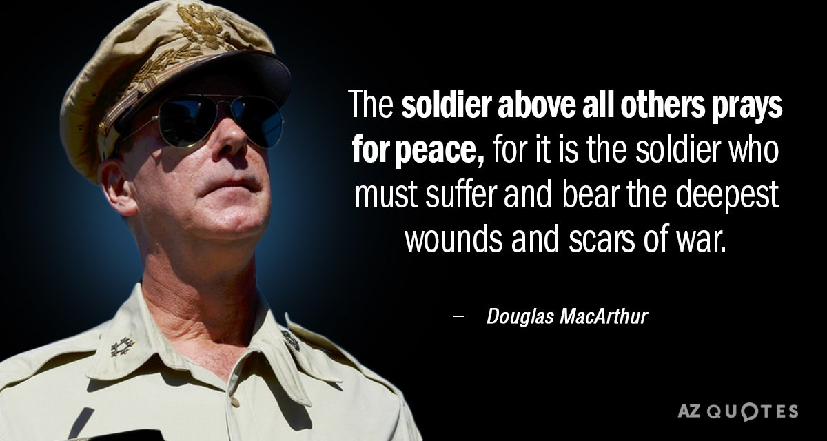 Douglas MacArthur quote: The soldier, above all other people, prays for peace, for he must suffer...