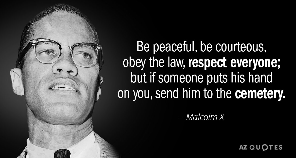 Malcolm X quote: Be peaceful, be courteous, obey the law, respect everyone; but if someone puts...