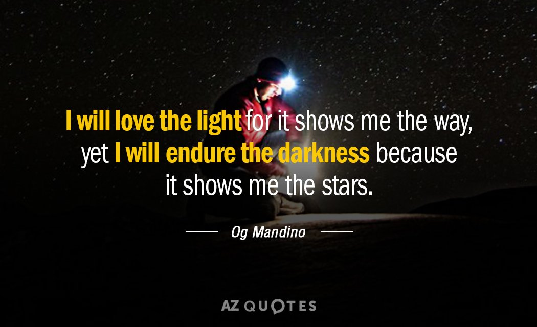 Og Mandino quote: I will love the light for it shows me the way, yet I...