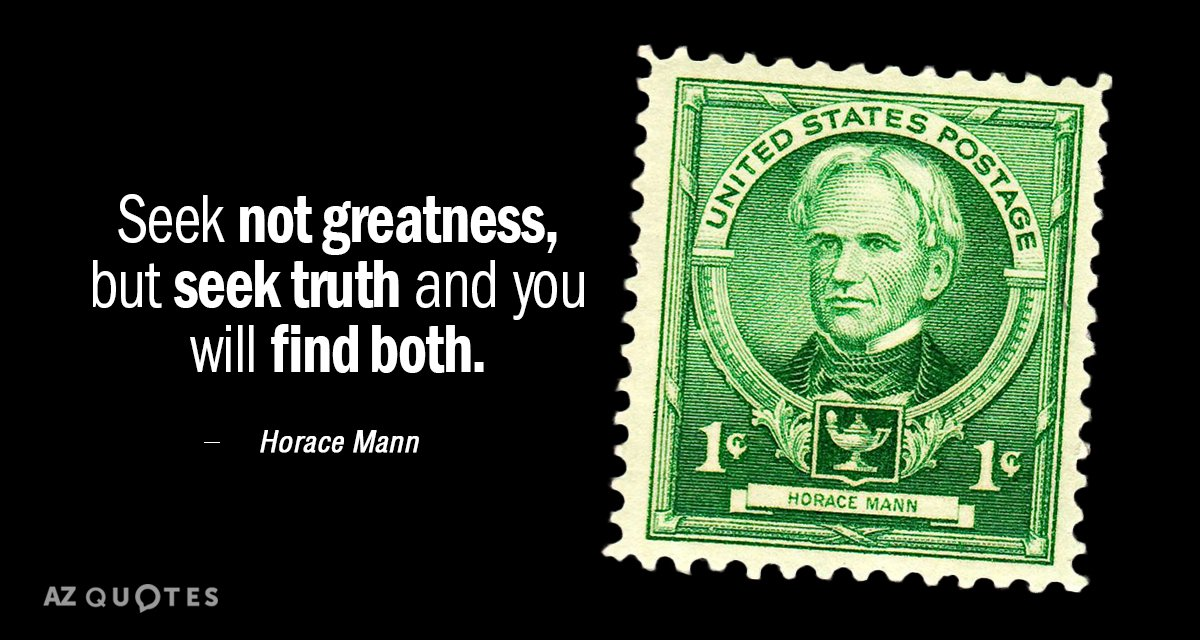 Horace Mann quote: Seek not greatness, but seek truth and you will find both.