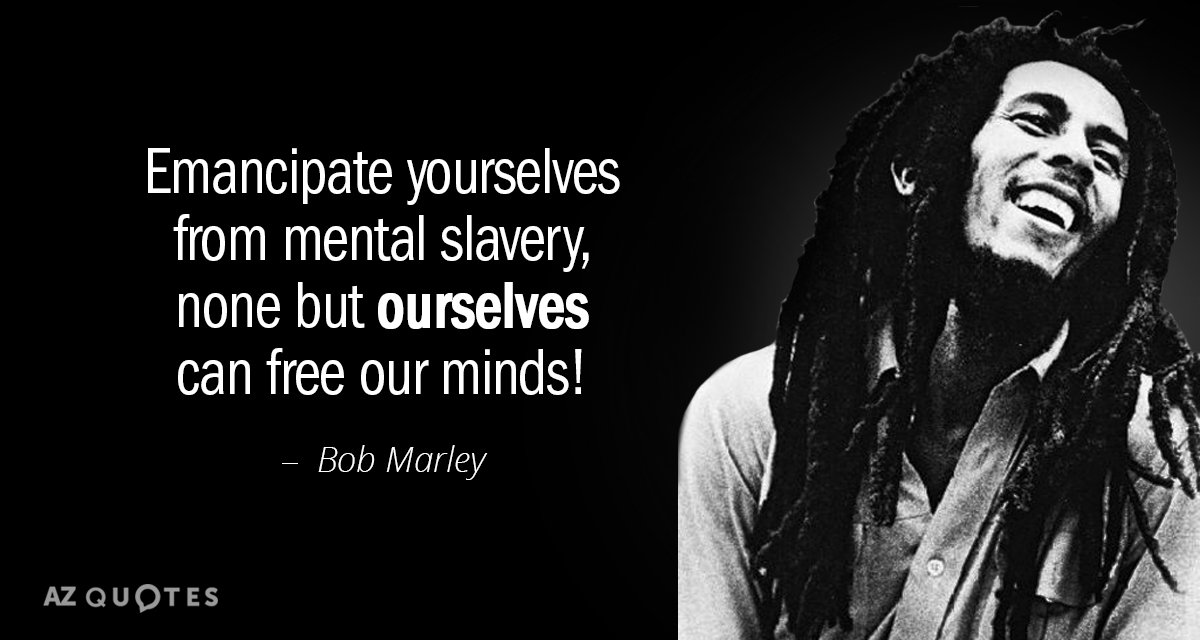 Bob Marley quote: Emancipate yourselves from mental slavery, none but ourselves can free our minds!