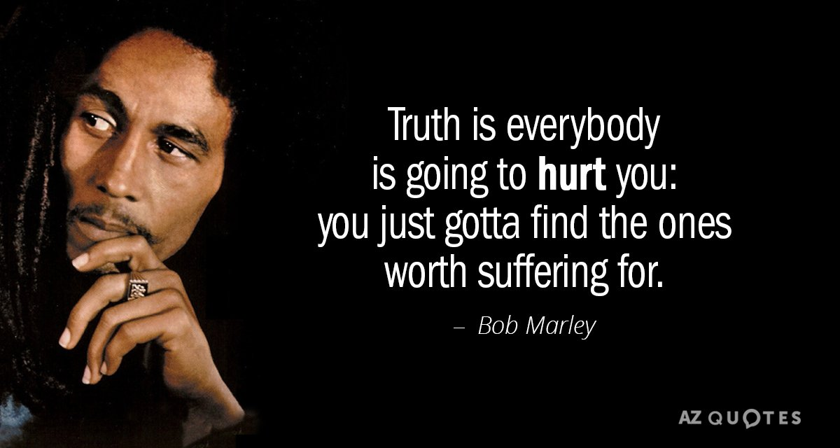 Bob Marley quote: Truth is everybody is going to hurt you: you just gotta find the...