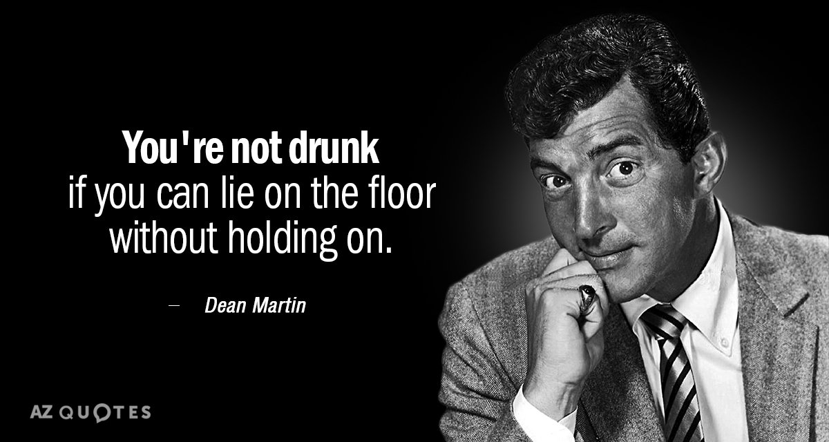 Dean Martin quote: You're not drunk if you can lie on the floor without holding on.