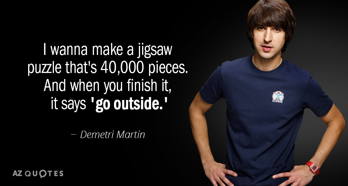 Demetri Martin quote: I wanna make a jigsaw puzzle that's 40,000 pieces. And when you finish...