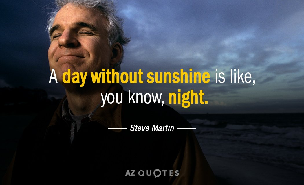 Steve Martin quote: A day without sunshine is like, you know, night.