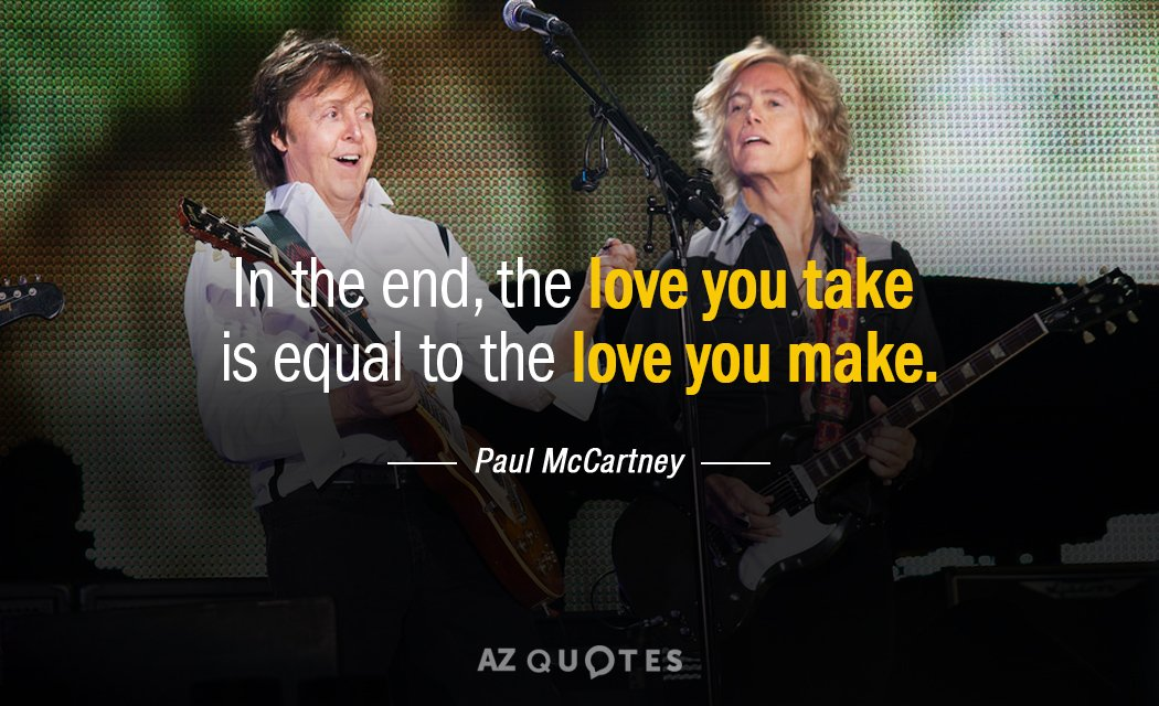 Paul McCartney quote: In the end, the love you take is equal to the love you...