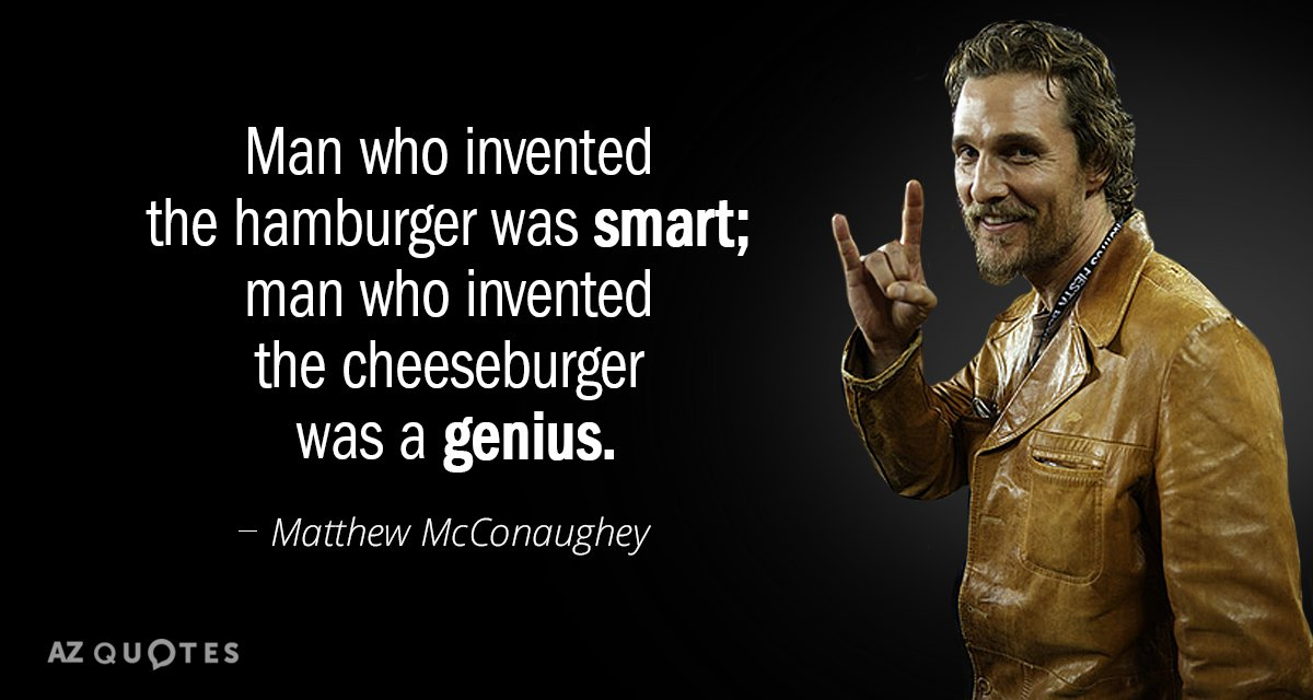 Matthew McConaughey quote: Man who invented the hamburger was smart; man who invented the cheeseburger was...