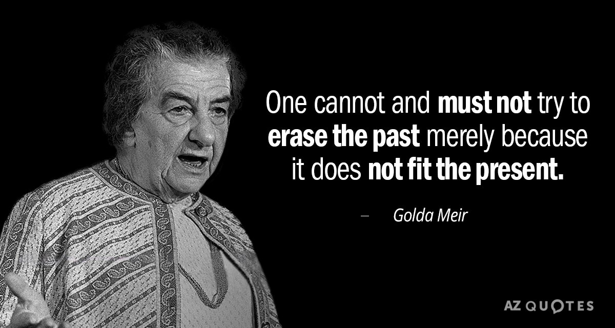 Golda Meir quote: One cannot and must not try to erase the past merely because it...