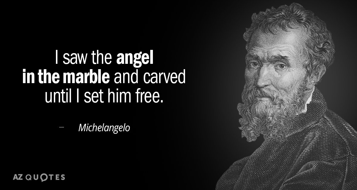 Michelangelo quote: I saw the angel in the marble and carved until I set him free.