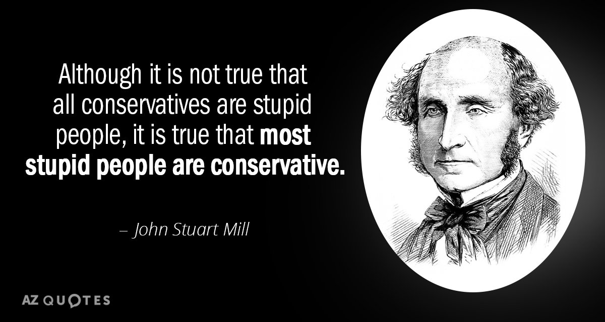 John Stuart Mill quote: Although it is not true that all conservatives are stupid people, it...