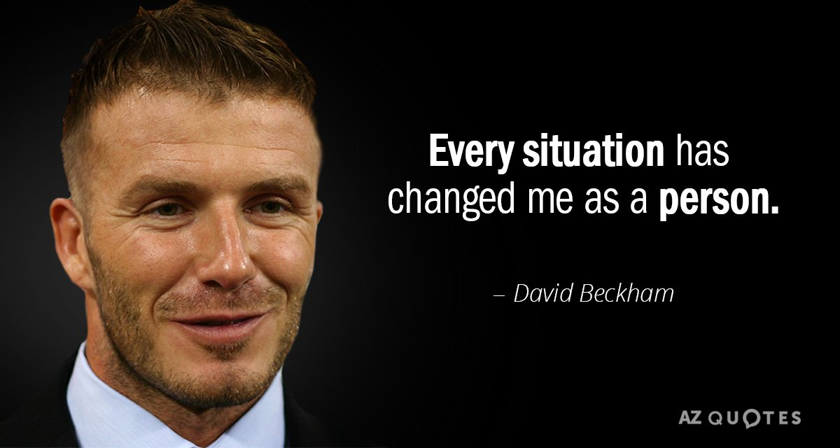 David Beckham quote: Every situation has changed me as a person.