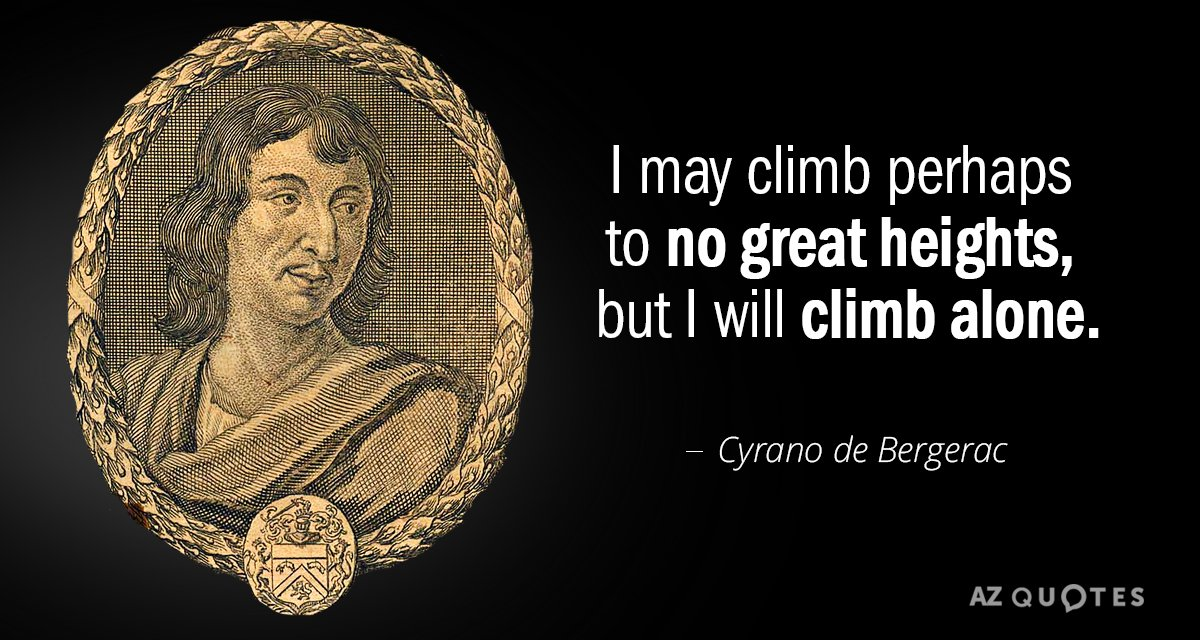 Cyrano de Bergerac quote: I may climb perhaps to no great heights, but I will climb...