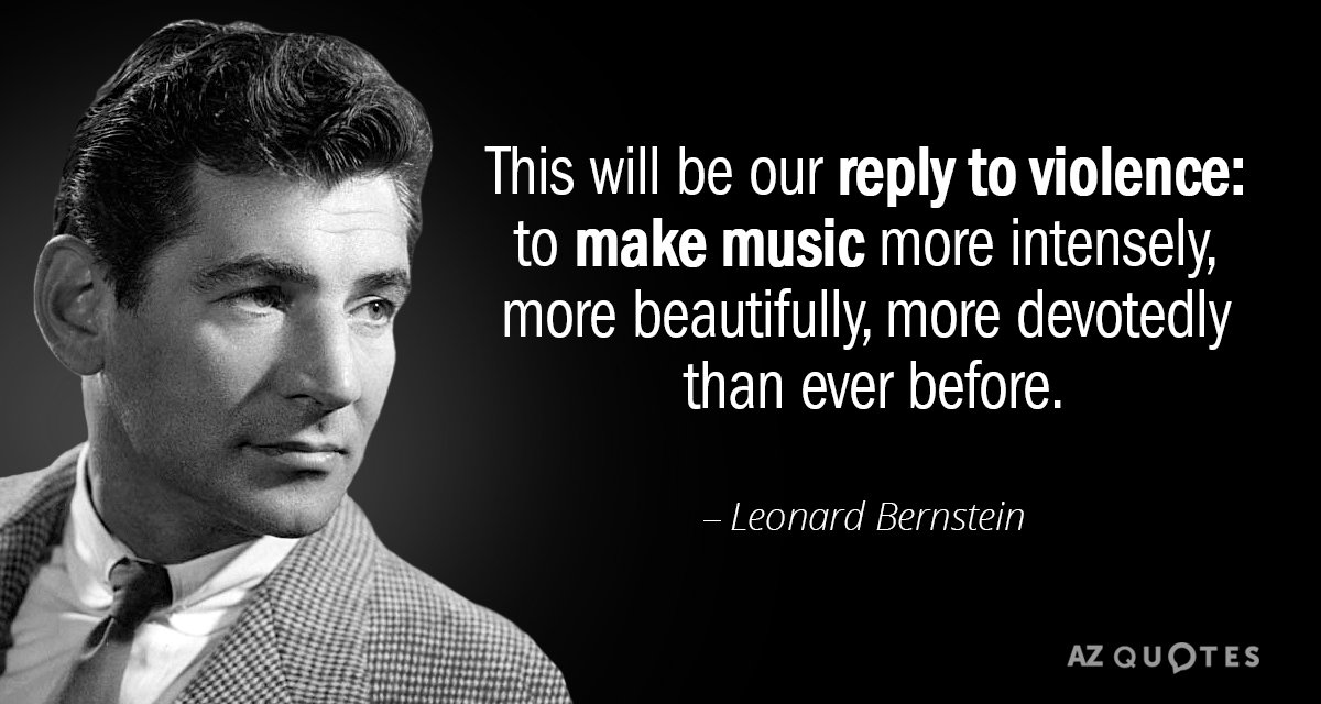 Leonard Bernstein quote: This will be our reply to violence: to make music more intensely, more...