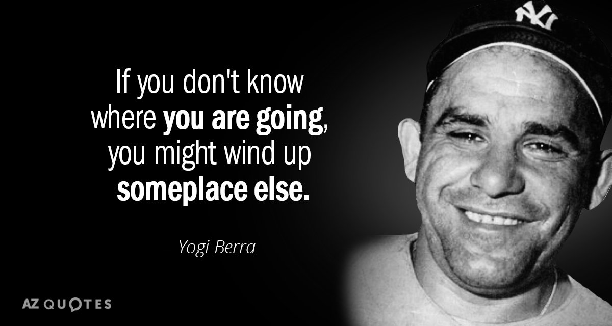 Yogi Berra quote: If you don't know where you are going, you might wind up someplace...