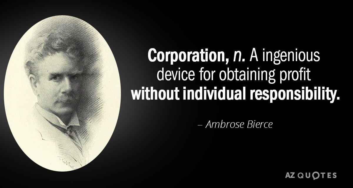 Ambrose Bierce quote: Corporation: An ingenious device for obtaining profit without individual responsibility.