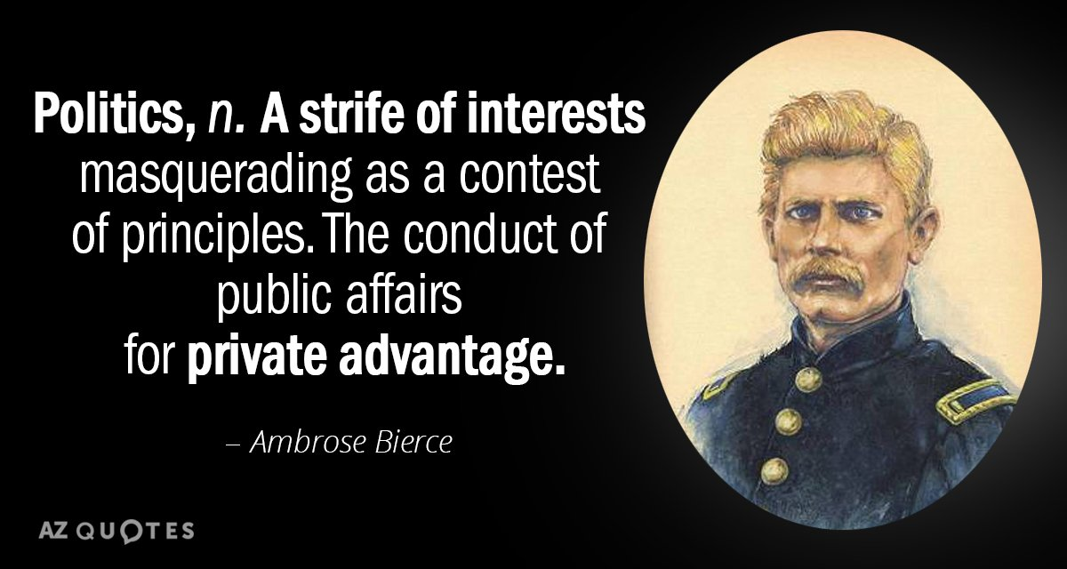 Ambrose Bierce quote: Politics: A strife of interests masquerading as a contest of principles. The conduct...