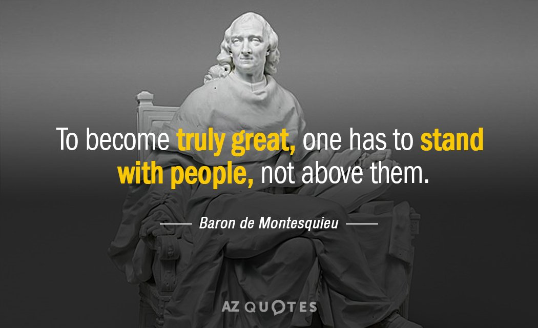 Baron de Montesquieu quote: To become truly great, one has to stand with people, not above...