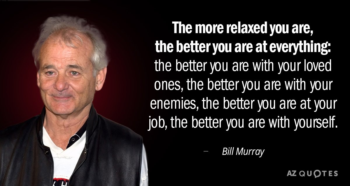 Bill Murray quote: The more relaxed you are, the better you are at everything: the better...