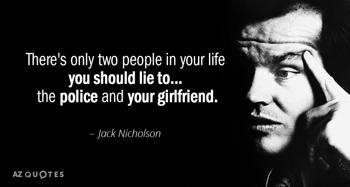 Jack Nicholson quote: There's only two people in your life you should lie to... the police...
