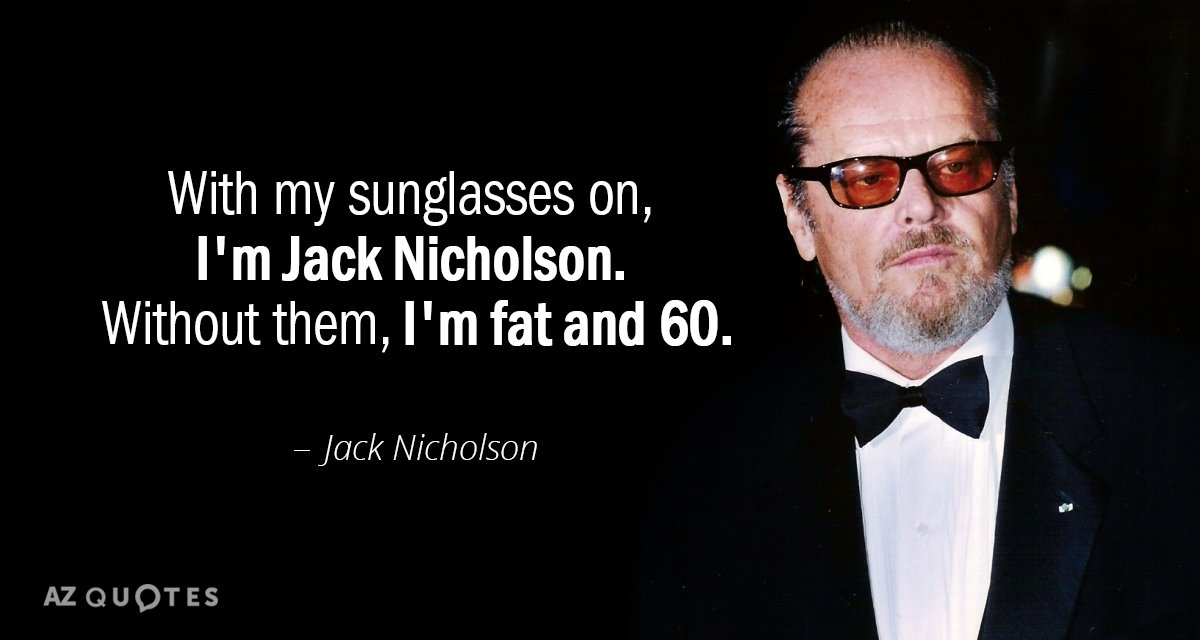 Jack Nicholson quote: With my sunglasses on, I'm Jack Nicholson. Without them, I'm fat and 60.