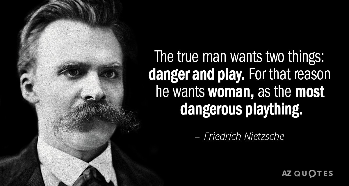 Friedrich Nietzsche quote: The true man wants two things: danger and play. For that reason he...