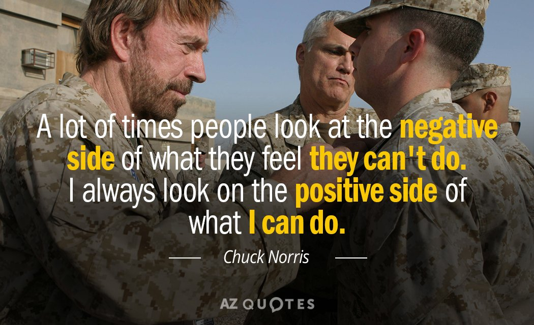 Chuck Norris quote: A lot of times people look at the negative side of what they...