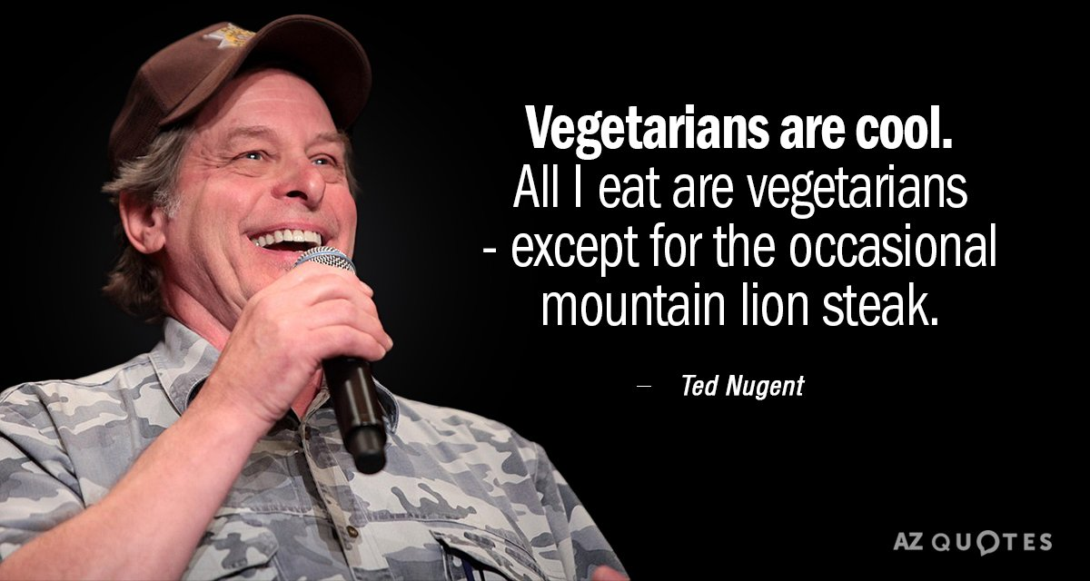 Ted Nugent quote: Vegetarians are cool. All I eat are vegetarians - except for the occasional...