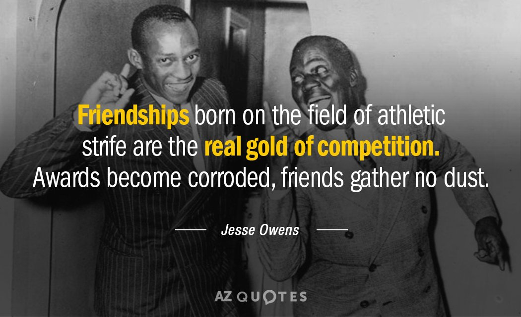 Jesse Owens quote: Friendships born on the field of athletic strife are the real gold of...