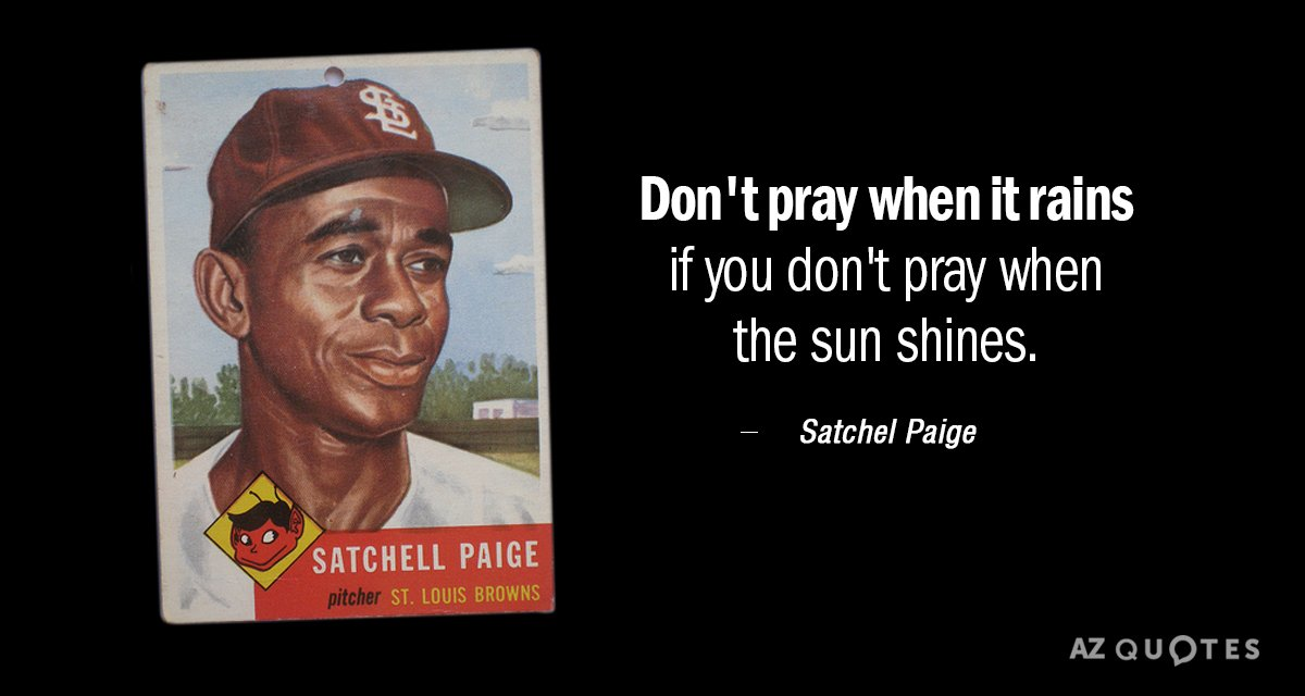 Satchel Paige quote: Don't pray when it rains if you don't pray when the sun shines.